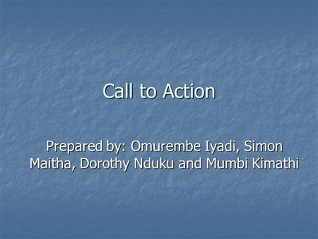 Call to Action Prepared by: Omurembe Iyadi, Simon Maitha, Dorothy Nduku and Mumbi Kimathi.