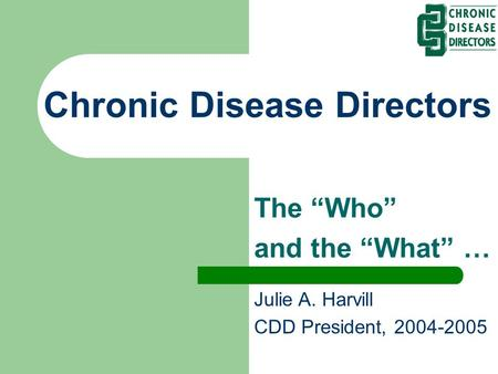 "Chronic Disease Directors The ""Who"" and the ""What"" … Julie A. Harvill CDD President, 2004-2005."