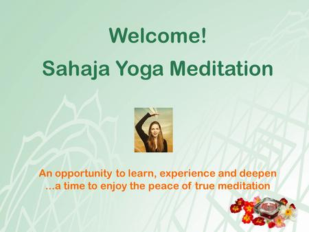 Welcome! Sahaja Yoga Meditation An opportunity to learn, experience and deepen...a time to enjoy the peace of true meditation.