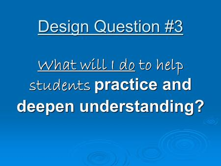 Design Question #3 What will I do to help students practice and deepen understanding?