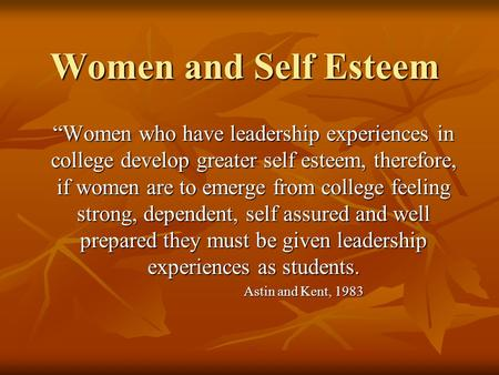 "Women and Self Esteem ""Women who have leadership experiences in college develop greater self esteem, therefore, if women are to emerge from college feeling."