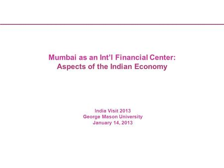 1 Kellogg India Business Conference 1 Mumbai as an Int'l Financial Center: Aspects of the Indian Economy India Visit 2013 George Mason University January.