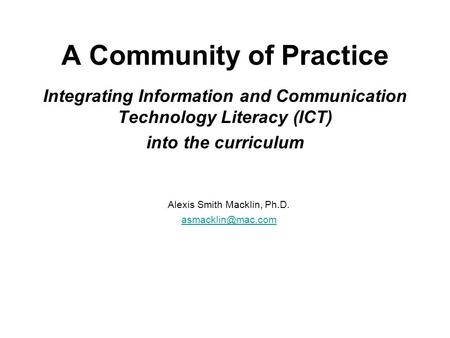 A Community of Practice Integrating Information and Communication Technology Literacy (ICT) into the curriculum Alexis Smith Macklin, Ph.D.