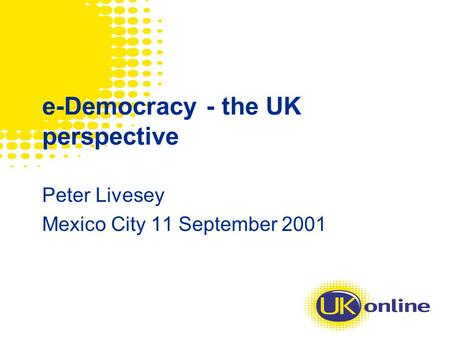 E-Democracy - the UK perspective Peter Livesey Mexico City 11 September 2001.