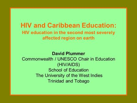 HIV and Caribbean Education: HIV education in the second most severely affected region on earth David Plummer Commonwealth / UNESCO Chair in Education.