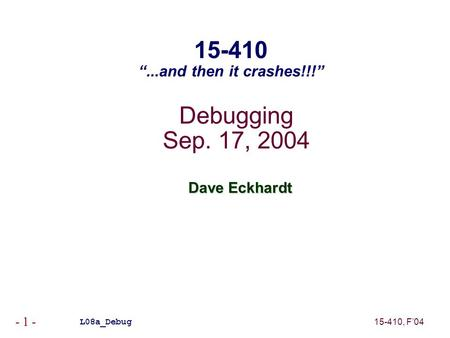 "15-410, F'04 - 1 - Debugging Sep. 17, 2004 Dave Eckhardt L08a_Debug 15-410 ""...and then it crashes!!!"""