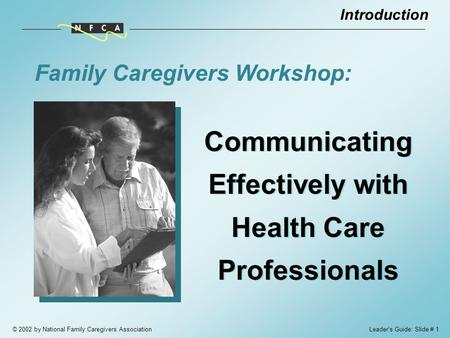 © 2002 by National Family Caregivers Association Communicating Effectively with Health Care Professionals Family Caregivers Workshop: Introduction Leader's.