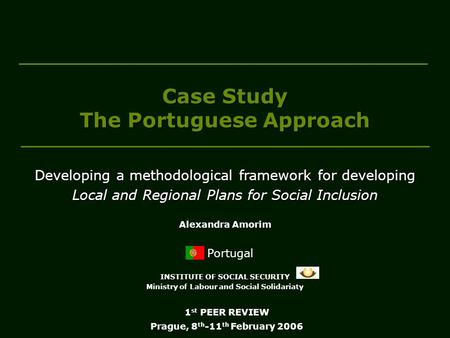 Case Study The Portuguese Approach Portugal INSTITUTE OF SOCIAL SECURITY Ministry of Labour and Social Solidariaty 1 st PEER REVIEW Prague, 8 th -11 th.