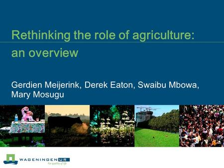 Rethinking the role of agriculture: an overview Gerdien Meijerink, Derek Eaton, Swaibu Mbowa, Mary Mosugu.