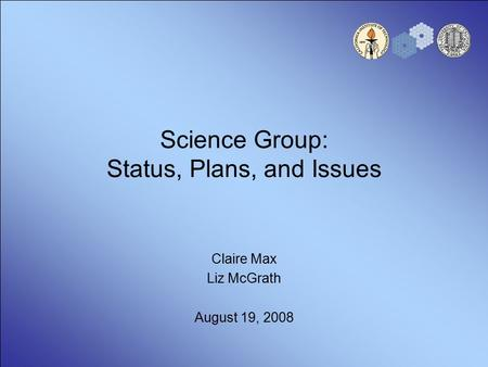 Science Group: Status, Plans, and Issues Claire Max Liz McGrath August 19, 2008.