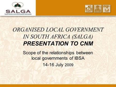 ORGANISED LOCAL GOVERNMENT IN SOUTH AFRICA (SALGA) PRESENTATION TO CNM Scope of the relationships between local governments of IBSA 14-16 July 2009.