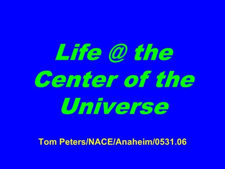 the Center of the Universe Tom Peters/NACE/Anaheim/0531.06.