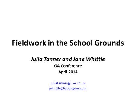 Fieldwork in the School Grounds Julia Tanner and Jane Whittle GA Conference April 2014