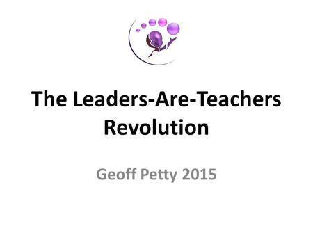 The Leaders-Are-Teachers Revolution Geoff Petty 2015.