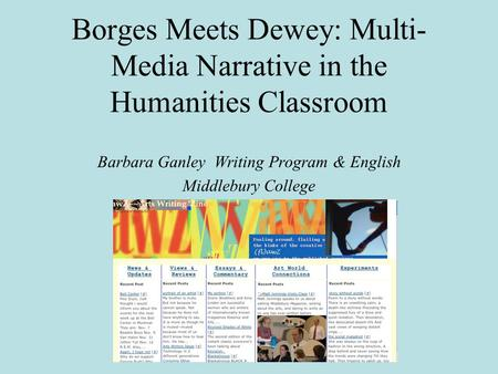Borges Meets Dewey: Multi- Media Narrative in the Humanities Classroom Barbara Ganley Writing Program & English Middlebury College.