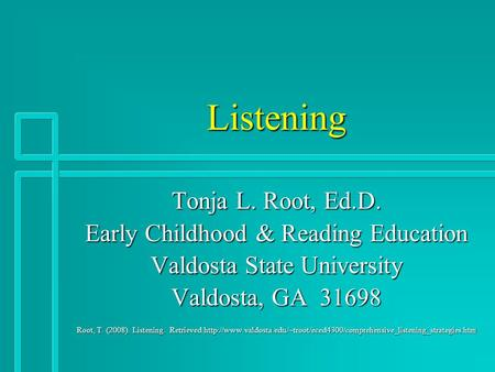 Listening Tonja L. Root, Ed.D. Early Childhood & Reading Education Valdosta State University Valdosta, GA 31698 Root, T. (2008). Listening. Retrieved