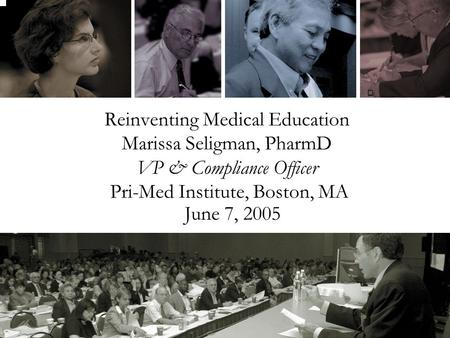 Reinventing Medical Education Marissa Seligman, PharmD VP & Compliance Officer Pri-Med Institute, Boston, MA June 7, 2005.