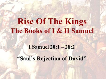 "Rise Of The Kings The Books of I & II Samuel I Samuel 20:1 – 28:2 ""Saul's Rejection of David"""