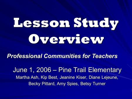 Lesson Study Overview June 1, 2006 – Pine Trail Elementary Martha Ash, Kip Best, Jeanine Kiser, Diane Lejeune, Becky Pittard, Amy Spies, Betsy Turner Professional.