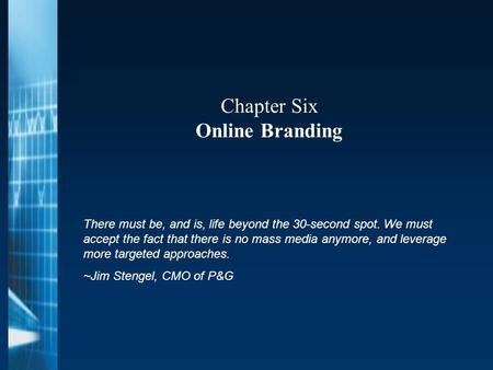 Chapter Six Online Branding There must be, and is, life beyond the 30-second spot. We must accept the fact that there is no mass media anymore, and leverage.