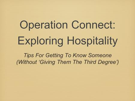 Operation Connect: Exploring Hospitality Tips For Getting To Know Someone (Without 'Giving Them The Third Degree')