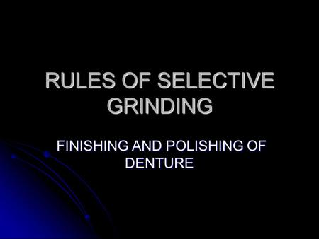 RULES OF SELECTIVE GRINDING FINISHING AND POLISHING OF DENTURE FINISHING AND POLISHING OF DENTURE.