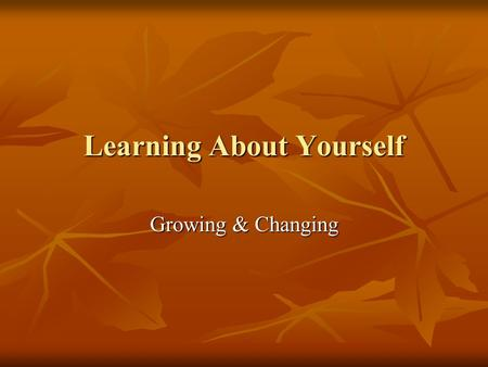 Learning About Yourself Growing & Changing. Objectives Relate how the physical, intellectual, emotional, and social changes that take place during adolescence.