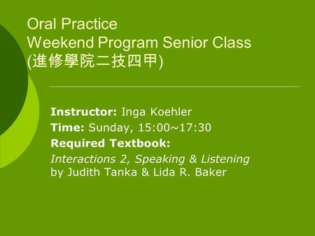 Oral Practice Weekend Program Senior Class ( 進修學院二技四甲 ) Instructor: Inga Koehler Time: Sunday, 15:00~17:30 Required Textbook: Interactions 2, Speaking.