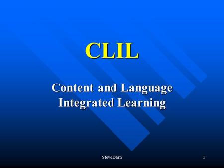 Steve Darn1 CLIL Content and Language Integrated Learning.