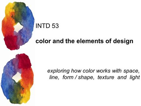 INTD 53 color and the elements of design exploring how color works with space, line, form / shape, texture and light.