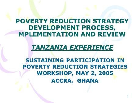 1 POVERTY REDUCTION STRATEGY DEVELOPMENT PROCESS, MPLEMENTATION AND REVIEW TANZANIA EXPERIENCE SUSTAINING PARTICIPATION IN POVERTY REDUCTION STRATEGIES.