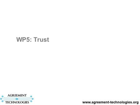 WP5: Trust www.agreement-technologies.org. WP description: People involved: Carles Sierra (WP leader) Jordi Sabater-Mir Marco Schorlemmer Eva Armengol.