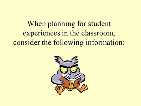 When planning for student experiences in the classroom, consider the following information: