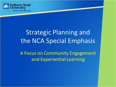 Strategic Planning and the NCA Special Emphasis A Focus on Community Engagement and Experiential Learning.