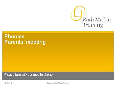Phonics Parents' meeting Please turn off your mobile phone 18/05/2015Copyright Ruth Miskin Training1.