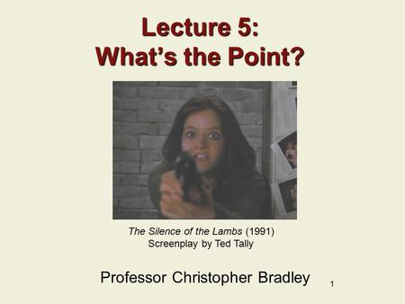 1 Lecture 5: What's the Point? Professor Christopher Bradley The Silence of the Lambs (1991) Screenplay by Ted Tally.