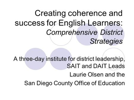 Creating coherence and success for English Learners: Comprehensive District Strategies A three-day institute for district leadership, SAIT and DAIT Leads.