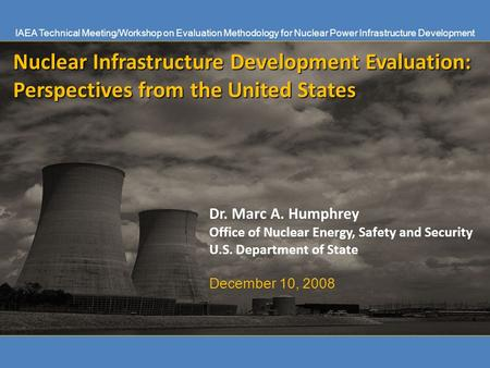 Nuclear Infrastructure Development Evaluation: Perspectives from the United States Dr. Marc A. Humphrey Office of Nuclear Energy, Safety and Security U.S.