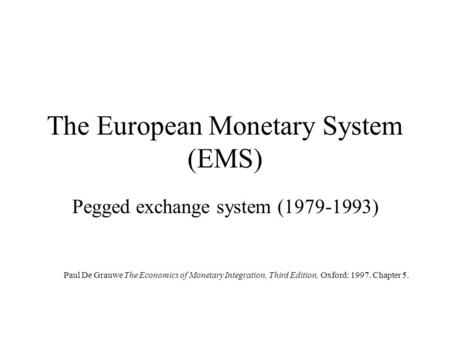 The European Monetary System (EMS) Pegged exchange system (1979-1993) Paul De Grauwe The Economics of Monetary Integration, Third Edition, Oxford: 1997.