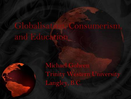 Globalisation, Consumerism, and Education Michael Goheen Trinity Western University Langley, B.C.