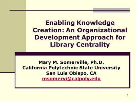 1 Enabling Knowledge Creation: An Organizational Development Approach for Library Centrality Mary M. Somerville, Ph.D. California Polytechnic State University.