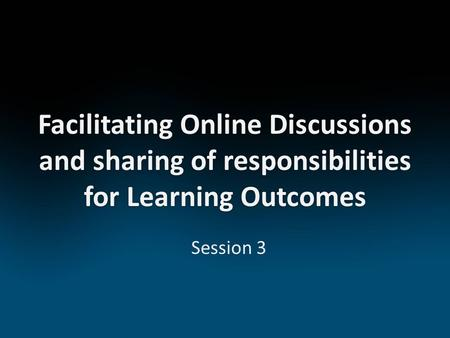 Facilitating Online Discussions and sharing of responsibilities for Learning Outcomes Session 3.