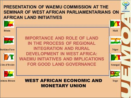 PRESENTATION OF WAEMU COMMISSION AT THE SEMINAR OF WEST AFRICAN PARLIAMENTARIANS ON AFRICAN LAND INITIATIVES Bénin Burkina Faso Côte-d'Ivoire Guinea-Bissau.