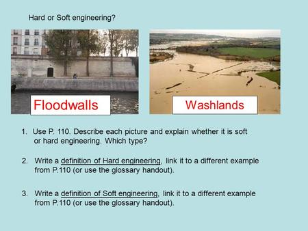 Washlands Floodwalls Hard or Soft engineering? 1.Use P. 110. Describe each picture and explain whether it is soft or hard engineering. Which type? 2. Write.