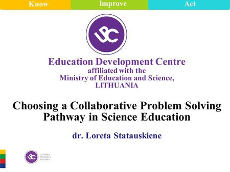 Know Improve Act Know Improve Act E d ucation Development Centre affiliated with the Ministry of Education and Science, LITHUANIA Choosing a Collaborative.