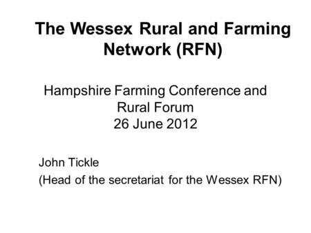 Hampshire Farming Conference and Rural Forum 26 June 2012 John Tickle (Head of the secretariat for the Wessex RFN) The Wessex Rural and Farming Network.