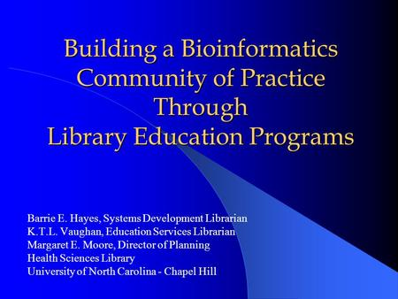 Building a Bioinformatics Community of Practice Through Library Education Programs Barrie E. Hayes, Systems Development Librarian K.T.L. Vaughan, Education.