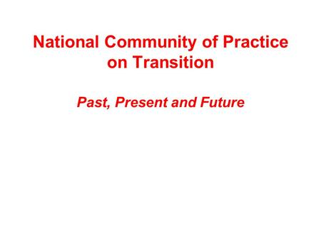 National Community of Practice on Transition Past, Present and Future.