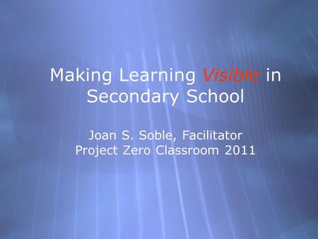 Making Learning Visible in Secondary School Joan S. Soble, Facilitator Project Zero Classroom 2011.