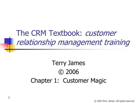 © 2003 Terry James. All rights reserved 1 The CRM Textbook: customer relationship management training Terry James © 2006 Chapter 1: Customer Magic.